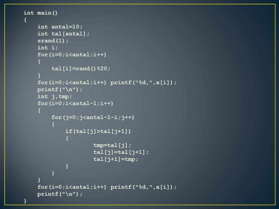 int main() { int antal=10; int tal[antal]; srand(1); int i; for(i=0;i<antal;i++) tal[i]=rand()%20; } for(i=0;i<antal;i++) printf( %d, ,x[i]); printf( \n ); int j,tmp; for(i=0;i<antal-1;i++) for(j=0;j<antal-1-i;j++) if(tal[j]>tal[j+1]) tmp=tal[j]; tal[j]=tal[j+1]; tal[j+1]=tmp;